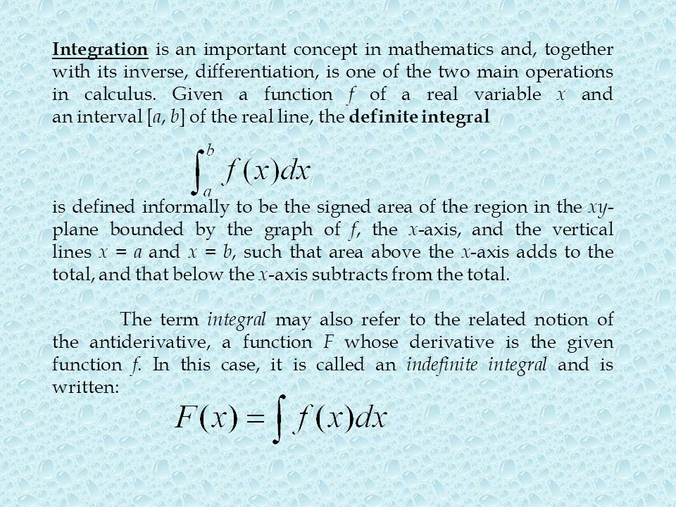 Integration is an important concept in mathematics and, together with its inverse, differentiation, is one of the two main operations in calculus. Given a function f of a real variable x and an interval [a, b] of the real line, the definite integral